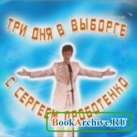Три дня в Выборге с Сергеем Дроботенко (аудиокнига).