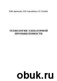 Книга Арынгазин К. Ш. и др. - Технология элеваторной промышленности
