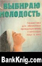 Книга Выбираю молодость. Гимнастика для преждевременно стареющих лица и шеи.