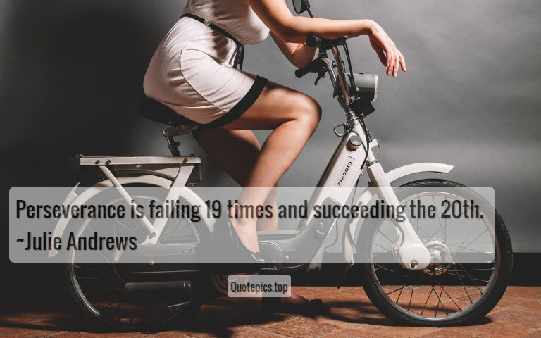 Perseverance is failing 19 times and succeeding the 20th. ~Julie Andrews