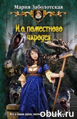Книга Мария Заболотская. И.о. поместного чародея