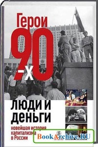 Книга Герои 90-х. Люди и деньги. Новейшая история капитализма в России.