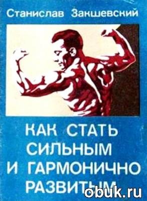Книга Станислав Закшевский. Как стать сильным и гармонично развитым