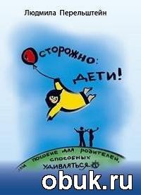 Книга Людмила Перельштейн. Осторожно дети! или пособие для родителей, способных удивляться.