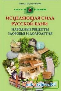Книга Исцеляющая сила русской бани. Народные рецепты здоровья и долголетия.