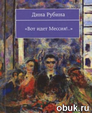 Книга Дина Рубина - Вот Идет Мессия! (Аудиокнига) читает автор