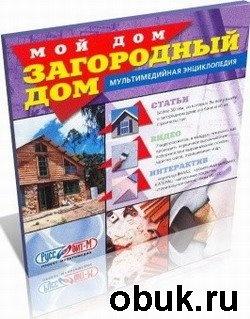 Книга Мой дом. Загородный дом. Мультимедийная энциклопедия
