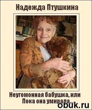 Птушкина Надежда - Неугомонная бабушка, или Пока она умирала... (Аудиоспектакль)