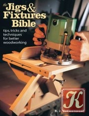 Книга The Jigs & Fixtures Bible: Tips, Tricks, and Techniques For Better Woodworking
