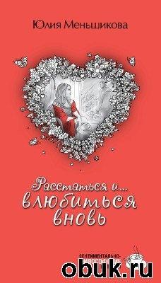 Книга Юлия Меньшикова. Расстаться и... влюбиться вновь