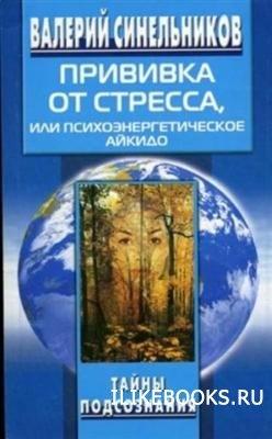 Книга Синельников В.В. - Прививка от стресса, или Психоэнергетическое Айкидо