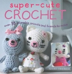 Книга Super-Cute Crochet: Over 35 Adorable Animals and Friends to Make