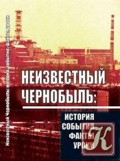 Книга Неизвестный Чернобыль: история, события, факты, уроки