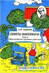 Книга Советы Максимыча: Освоение и обустройство садовых участков. Том 3