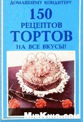Книга 150 рецептов тортов на все вкусы!