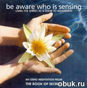 Книга An Osho Meditation from The Book of Secrets - Be aware who is sensing (медитация)