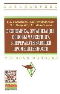 Книга Экономика, организация, основы маркетинга в перерабатывающей промышленности, Савватеев Е.В., Рокотянская В.В., Мощенко О.В., Власенкова Т.А., 2014.