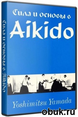 Йошимитсу Ямада - Сила и основы в айкидо (2008г./ DVDRip)
