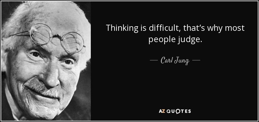 "JUNG  ""Thinking is difficult, that's why most people judge."""