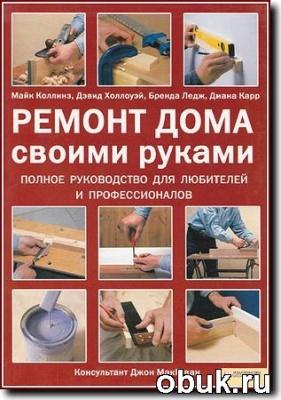 Книга Майк Коллинз и другие - Ремонт дома своими руками. Полное руководство