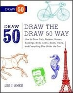 Книга Draw the Draw 50 Way: How to Draw Cats, Puppies, Horses, Buildings, Birds, Aliens, Boats, Trains, and Everything Else Under the Sun