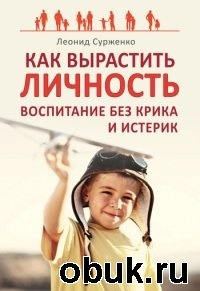 Книга Леонид Сурженко. Как вырастить Личность. Воспитание без крика и истерик