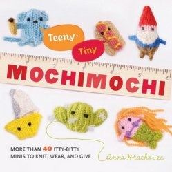 Книга Teeny-Tiny Mochimochi: More Than 40 Itty-Bitty Minis to Knit, Wear, and Give