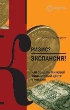 Книга Сергей Чернышев  Кризис? Экспансия! Как создать мировой финансовый центр в России