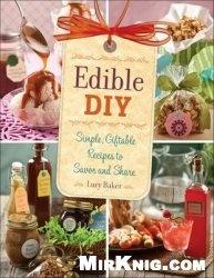Книга Edible DIY: Simple, Giftable Recipes to Savor and Share