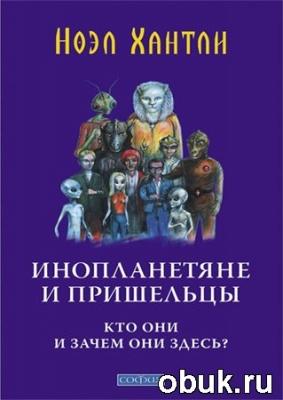 Книга Ноэл Хантли. Инопланетяне и пришельцы. Кто они и зачем они здесь?
