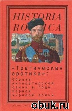 """Книга """"Трагическая эротика"""". Образы императорской семьи в годы Первой мировой войны"""