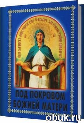 Книга Под Покровом Божией Матери / Архимандрит Иннокентий, иеромонах Венедикт