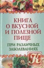 Книга Книга Книга о вкусной и полезной пище при различных заболеваниях