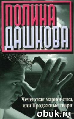 Книга Полина Дашкова - Чеченская Марионетка, или Продажные Твари (Аудиокнига) читает Андрей Вильколек
