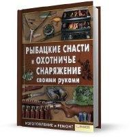 Книга К. Сторожев - Рыбацкие снасти и охотничье снаряжение своими руками (2011) pdf 40,6Мб
