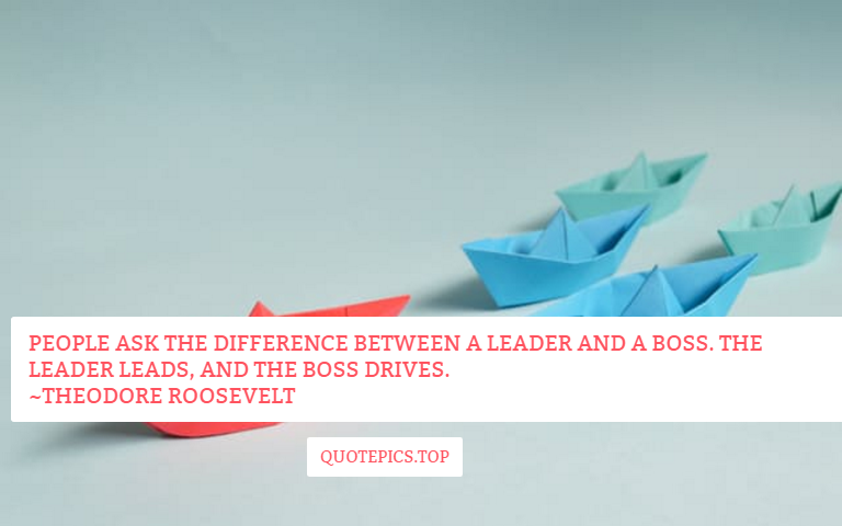 People ask the difference between a leader and a boss. The leader leads, and the boss drives. ~Theodore Roosevelt