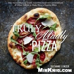 Книга Truly Madly Pizza: One Incredibly Easy Crust, Countless Inspired Combinations & Other Tidbits to Make Pizza a Nightly Affair