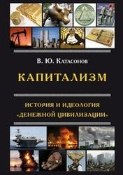 Капитализм, История и идеология денежной цивилизации, Катасонов В.Ю., 2013