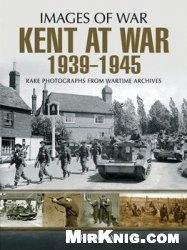 Книга Kent at War 1939 to 1945 (Images of War)