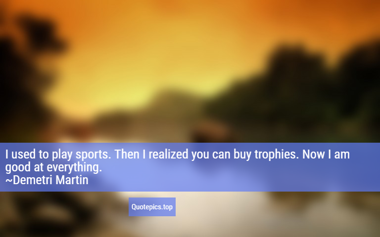 I used to play sports. Then I realized you can buy trophies. Now I am good at everything. ~Demetri Martin