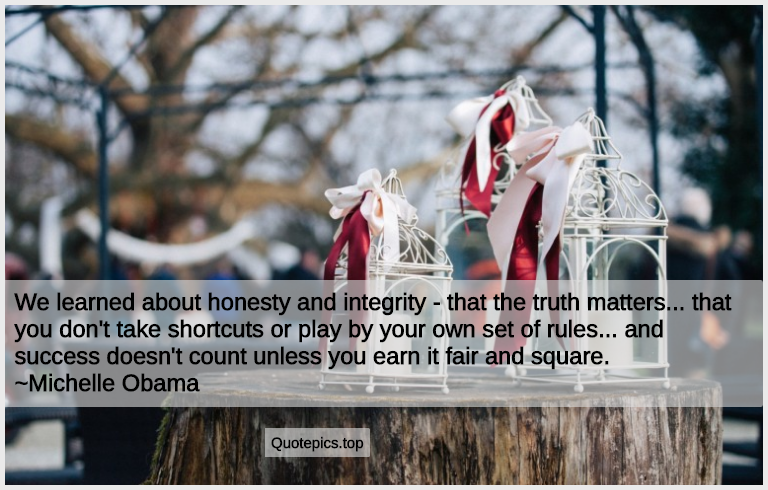 We learned about honesty and integrity - that the truth matters... that you don't take shortcuts or play by your own set of rules... and success doesn't count unless you earn it fair and square. ~Michelle Obama