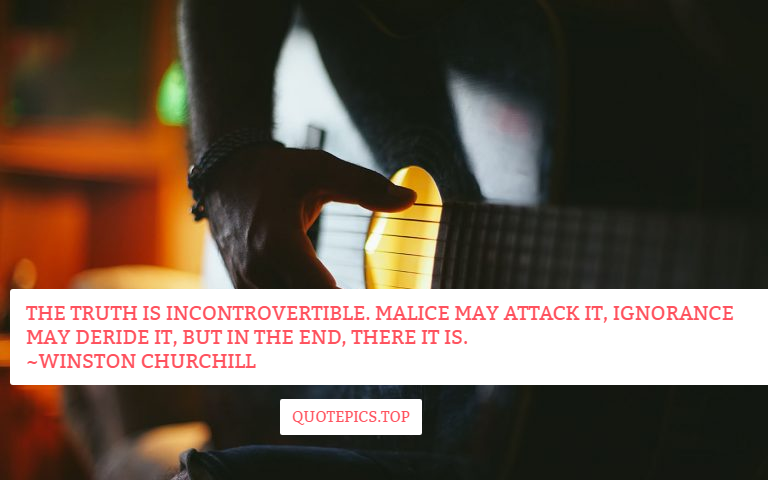 The truth is incontrovertible. Malice may attack it, ignorance may deride it, but in the end, there it is. ~Winston Churchill
