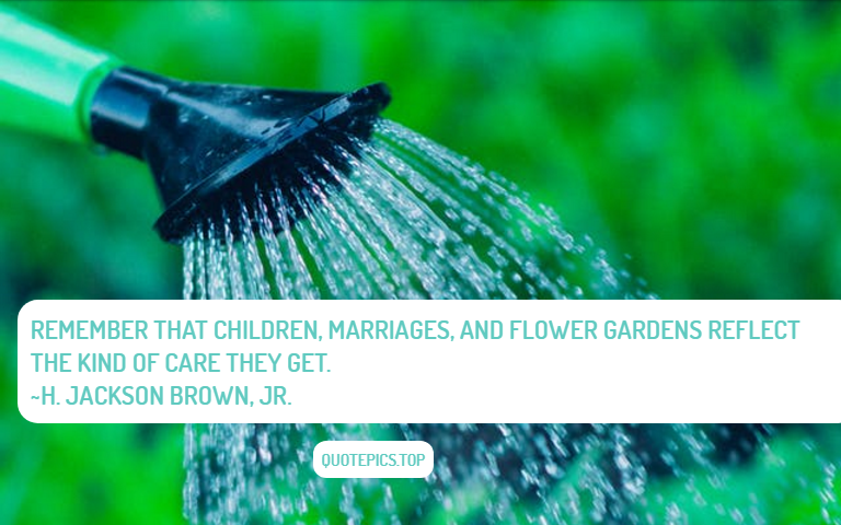 Remember that children, marriages, and flower gardens reflect the kind of care they get. ~H. Jackson Brown, Jr.