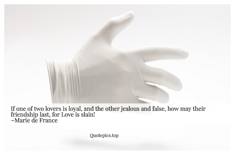 If one of two lovers is loyal, and the other jealous and false, how may their friendship last, for Love is slain! ~Marie de France