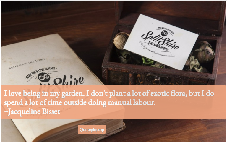 I love being in my garden. I don't plant a lot of exotic flora, but I do spend a lot of time outside doing manual labour. ~Jacqueline Bisset