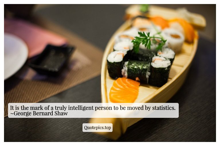 It is the mark of a truly intelligent person to be moved by statistics. ~George Bernard Shaw