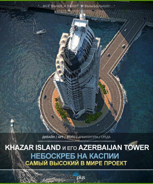 Хазар Айленд / Khazar Island. Самый высокий и самый азербайджанский небоскреб в мире.