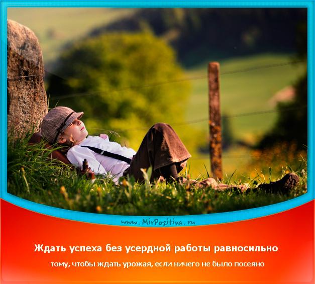 позитивчик дня: Ждать успеха без усердной работы равносильно тому, чтобы ждать урожая, если ничего не было посеяно