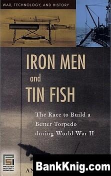 Книга Iron Men and Tin Fish: The Race to Build a Better Torpedo during World War II