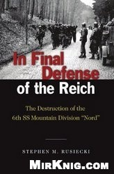Книга In Final Defense of the Reich: The Destruction of the 6th SS Mountain Division, Nord